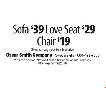 Sofa $39, love seat $29, chair $19. $59 min. charge, plus free deodorizer. With this coupon. Not valid with other offers or prior services. Offer expires 11/25/16.