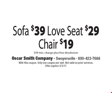 Sofa $39. Love Seat $29. Chair $19. $59 min. charge, plus free deodorizer. With this coupon. Only one coupon per visit. Not valid on prior services. Offer expires 3/3/17.