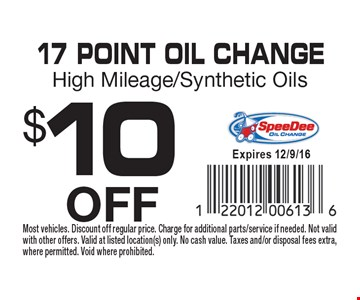 $10OFF 17 Point OIL ChangeHigh Mileage/Synthetic Oils. Most vehicles. Discount off regular price. Charge for additional parts/service if needed. Not valid with other offers. Valid at listed location(s) only. No cash value. Taxes and/or disposal fees extra, where permitted. Void where prohibited.