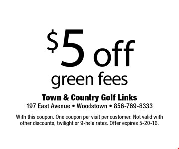 $5 off green fees. With this coupon. One coupon per visit per customer. Not valid withother discounts, twilight or 9-hole rates. Offer expires 5-20-16.