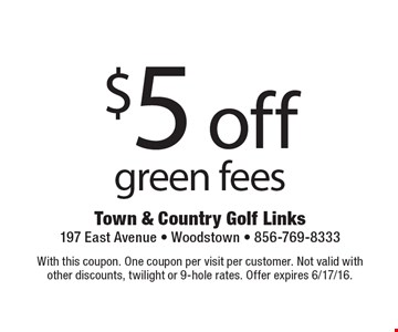 $5 off green fees. With this coupon. One coupon per visit per customer. Not valid withother discounts, twilight or 9-hole rates. Offer expires 6/17/16.