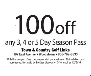 $100 off any 3, 4 or 5 Day Season Pass. With this coupon. One coupon per visit per customer. Not valid on past purchases. Not valid with other discounts. Offer expires 12/9/16.