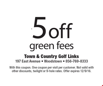 $5 off green fees. With this coupon. One coupon per visit per customer. Not valid withother discounts, twilight or 9-hole rates. Offer expires 12/9/16.