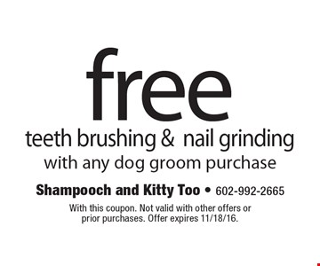 Free teeth brushing & nail grinding with any dog groom purchase. With this coupon. Not valid with other offers or prior purchases. Offer expires 11/18/16.