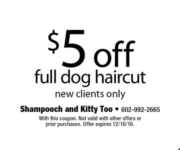 $5 off full dog haircut. New clients only. With this coupon. Not valid with other offers or prior purchases. Offer expires 12/16/16.