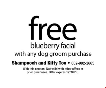 Free blueberry facial with any dog groom purchase. With this coupon. Not valid with other offers or prior purchases. Offer expires 12/16/16.