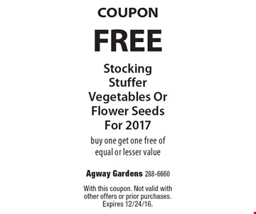 Coupon. Free stocking stuffer vegetables or flower seeds For 2017. Buy one get one free of equal or lesser value. With this coupon. Not valid with other offers or prior purchases. Expires 12/24/16.