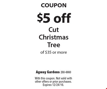 Coupon. $5 off cut christmas tree of $35 or more. With this coupon. Not valid with other offers or prior purchases. Expires 12/24/16.