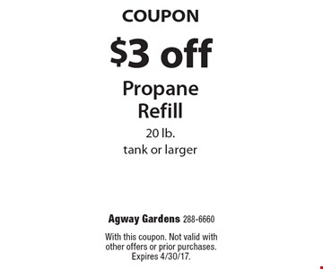 Coupon. $3 off propane refill. 20 lb. tank or larger. With this coupon. Not valid with other offers or prior purchases. Expires 4/30/17.