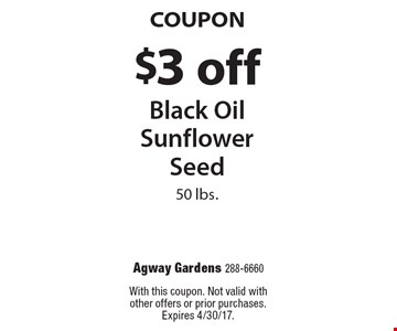 Coupon. $3 off black oil sunflower seed. 50 lbs. With this coupon. Not valid with other offers or prior purchases. Expires 4/30/17.