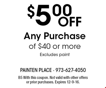 $5.00 Off Any Purchase of $40 or more. Excludes paint. B5 With this coupon. Not valid with other offers or prior purchases. Expires 12-9-16.