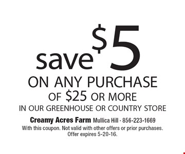 save $5 on any purchase of $25 or more in our greenhouse or country store. With this coupon. Not valid with other offers or prior purchases. Offer expires 5-20-16.