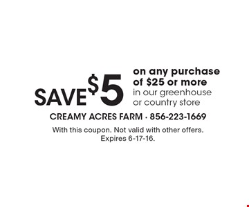 SAVE $5 on any purchase of $25 or more in our greenhouse or country store. With this coupon. Not valid with other offers. Expires 6-17-16.