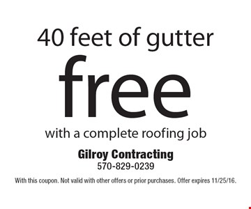 Free 40 feet of gutter with a complete roofing job. With this coupon. Not valid with other offers or prior purchases. Offer expires 11/25/16.