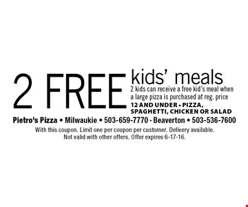 2 free kids' meals 2 kids can receive a free kid's meal when a large pizza is purchased at reg. price 12 and under • Pizza, Spaghetti, Chicken Or Salad. With this coupon. Limit one per coupon per customer. Delivery available. Not valid with other offers. Offer expires 6-17-16.