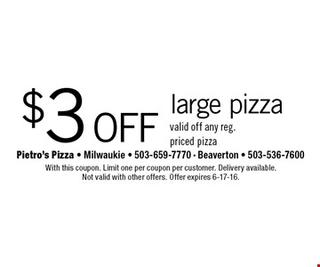 $3 off large pizza. valid off any reg. priced pizza. With this coupon. Limit one per coupon per customer. Delivery available. Not valid with other offers. Offer expires 6-17-16.