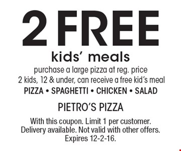 2 Free kids' meals. Purchase a large pizza at reg. price 2 kids, 12 & under, can receive a free kid's meal. Pizza, spaghetti chicken or salad. With this coupon. Limit 1 per customer. Delivery available. Not valid with other offers. Expires 12-2-16.