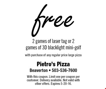 Free 2 games of laser tag or 2 games of 3D blacklight mini-golf with purchase of any regular price large pizza. With this coupon. Limit one per coupon per customer. Delivery available. Not valid with other offers. Expires 5-20-16.