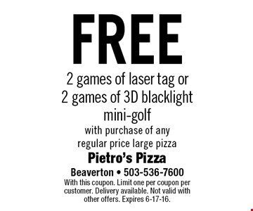 free 2 games of laser tag or 2 games of 3D blacklight mini-golf with purchase of any regular price large pizza. With this coupon. Limit one per coupon per customer. Delivery available. Not valid with other offers. Expires 6-17-16.