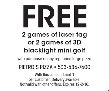 Free 2 games of laser tag or 2 games of 3D blacklight mini golf with purchase of any reg. price large pizza. With this coupon. Limit 1 per customer. Delivery available. Not valid with other offers. Expires 12-2-16.
