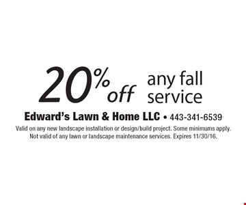 20% off any fall service. Valid on any new landscape installation or design/build project. Some minimums apply. Not valid of any lawn or landscape maintenance services. Expires 11/30/16.