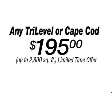 $195.00 Any TriLevel or Cape Cod. (up to 2,800 sq. ft.) Limited Time Offer