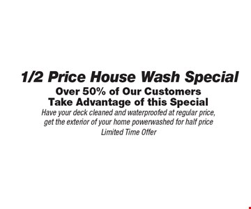 1/2 Price House Wash Special - Over 50% of Our Customers Take Advantage of this Special. Have your deck cleaned and waterproofed at regular price, get the exterior of your home powerwashed for half price. Limited Time Offer.