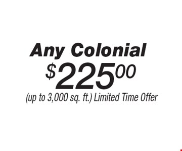 $225.00 Any Colonial. (up to 3,000 sq. ft.) Limited Time Offer.