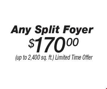 $170.00 Any Split Foyer. (up to 2,400 sq. ft.) Limited Time Offer.