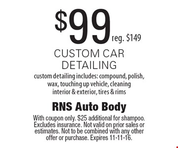 $99 custom car detailing reg. $149. With coupon only. $25 additional for shampoo. Excludes insurance. Not valid on prior sales or estimates. Not to be combined with any other offer or purchase. Expires 11-11-16.