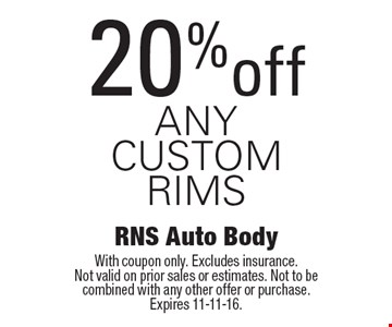 20% off any custom rims. With coupon only. Excludes insurance. Not valid on prior sales or estimates. Not to be combined with any other offer or purchase. Expires 11-11-16.