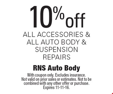 10% off all accessories & all auto body & suspension repairs. With coupon only. Excludes insurance. Not valid on prior sales or estimates. Not to be combined with any other offer or purchase. Expires 11-11-16.