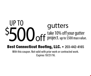 Up to $500 off gutters take 10% off your gutter project. Up to $500 max value. With this coupon. Not valid with prior work or contracted work. Expires 10/21/16.