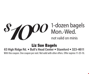 $10 1-dozen bagels. Mon.-Wed. Not valid on minis. With this coupon. One coupon per visit. Not valid with other offers. Offer expires 11-25-16.