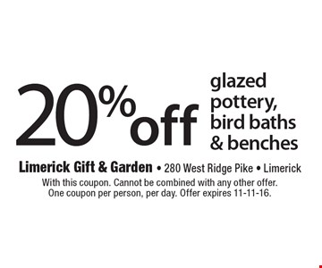 20% off glazed pottery, bird baths & benches. With this coupon. Cannot be combined with any other offer. One coupon per person, per day. Offer expires 11-11-16.