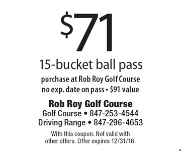 $71 15-bucket ball pass purchase at Rob Roy Golf Course no exp. date on pass - $91 value. With this coupon. Not valid with other offers. Offer expires 12/31/16.