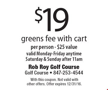 $19 greens fee with cart per person - $25 value valid Monday-Friday anytime Saturday & Sunday after 11am. With this coupon. Not valid with other offers. Offer expires 12/31/16.