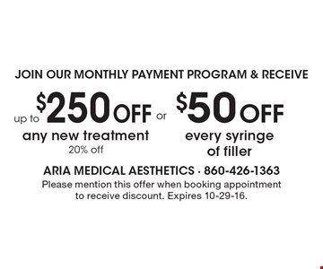 Up to $250 Off any new treatment 20% off OR $50 Off every syringe of filler. Please mention this offer when booking appointment to receive discount. Expires 10-29-16.