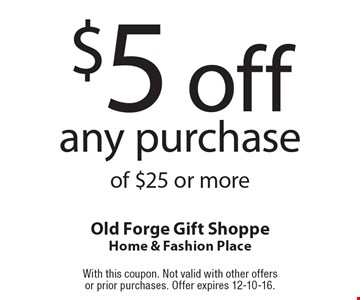 $5 off any purchase of $25 or more. With this coupon. Not valid with other offers or prior purchases. Offer expires 12-10-16.