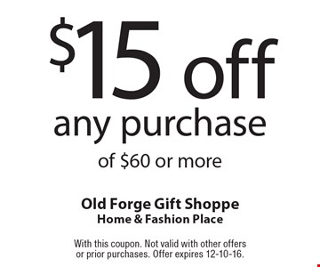 $15 off any purchase of $60 or more. With this coupon. Not valid with other offers or prior purchases. Offer expires 12-10-16.