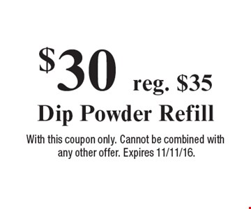 $30 reg. $35 Dip Powder Refill. With this coupon only. Cannot be combined with any other offer. Expires 11/11/16.