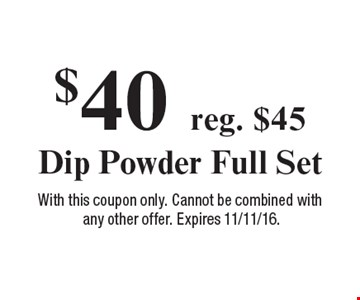 $40 reg. $45 Dip Powder Full Set. With this coupon only. Cannot be combined with any other offer. Expires 11/11/16.