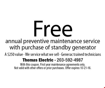 Free annual preventive maintenance service with purchase of standby generator. A $250 value. We service what we sell. Generac trained technicians. With this coupon. First year maintenance agreements only. Not valid with other offers or prior purchases. Offer expires 10-21-16.