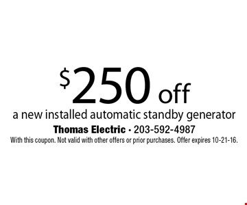 $250 off a new installed automatic standby generator. With this coupon. Not valid with other offers or prior purchases. Offer expires 10-21-16.