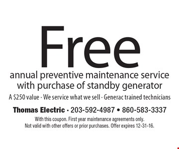 Free annual preventive maintenance service with purchase of standby generator. A $250 value. We service what we sell. Generac trained technicians. With this coupon. First year maintenance agreements only. Not valid with other offers or prior purchases. Offer expires 12-31-16.