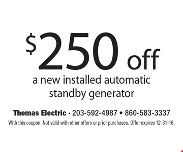 $250 off a new installed automatic standby generator. With this coupon. Not valid with other offers or prior purchases. Offer expires 12-31-16.