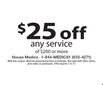 $25 off any service of $200 or more. With this coupon. Must be presented at time of estimate. Not valid with other offers, prior sales or purchases. Offer expires 1-6-17.