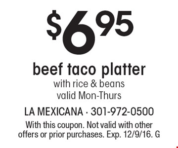 $6.95 beef taco platter with rice & beans. Valid Mon-Thurs. With this coupon. Not valid with other offers or prior purchases. Exp. 12/9/16. G