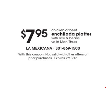 $7.95 chicken or beef enchilada platter with rice & beans. Valid Mon.-Thurs. With this coupon. Not valid with other offers or prior purchases. Expires 2/10/17.