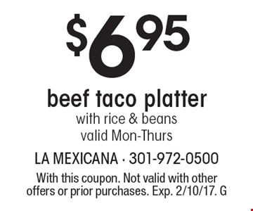 $6.95 beef taco platter with rice & beans. Valid Mon-Thurs. With this coupon. Not valid with other offers or prior purchases. Exp. 2/10/17. G